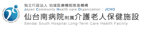 独立行政法人 地域医療機能推進機構 Japan Community Health care Organization JCHO 仙台南病院附属介護老人保健施設 Sendai South Hospital Long-Term Care Health Facility